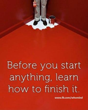 Before you start any thing, learn how to finish it !!